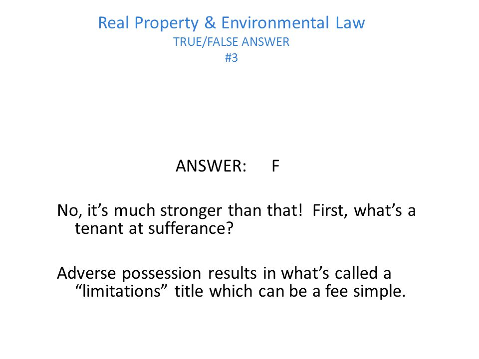 Real Property & Environmental Law TRUE/FALSE ANSWER #3 ANSWER:F No, it's much stronger than that! First, what's a tenant at sufferance? Adverse posses