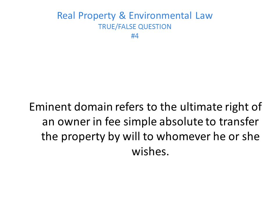 Real Property & Environmental Law TRUE/FALSE QUESTION #4 Eminent domain refers to the ultimate right of an owner in fee simple absolute to transfer th