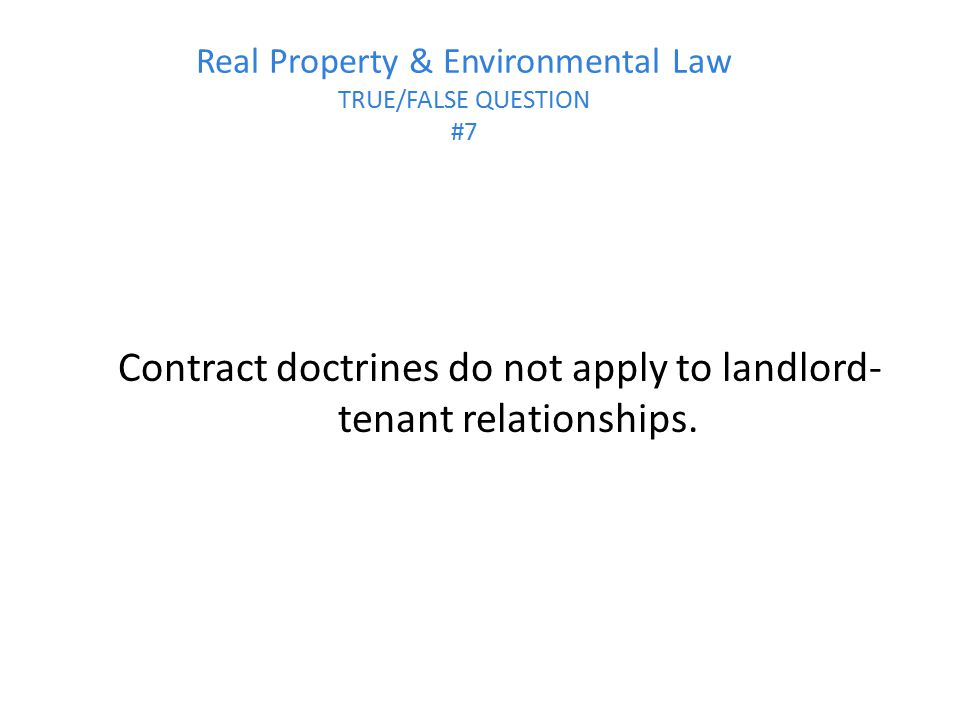 Real Property & Environmental Law TRUE/FALSE QUESTION #7 Contract doctrines do not apply to landlord- tenant relationships.