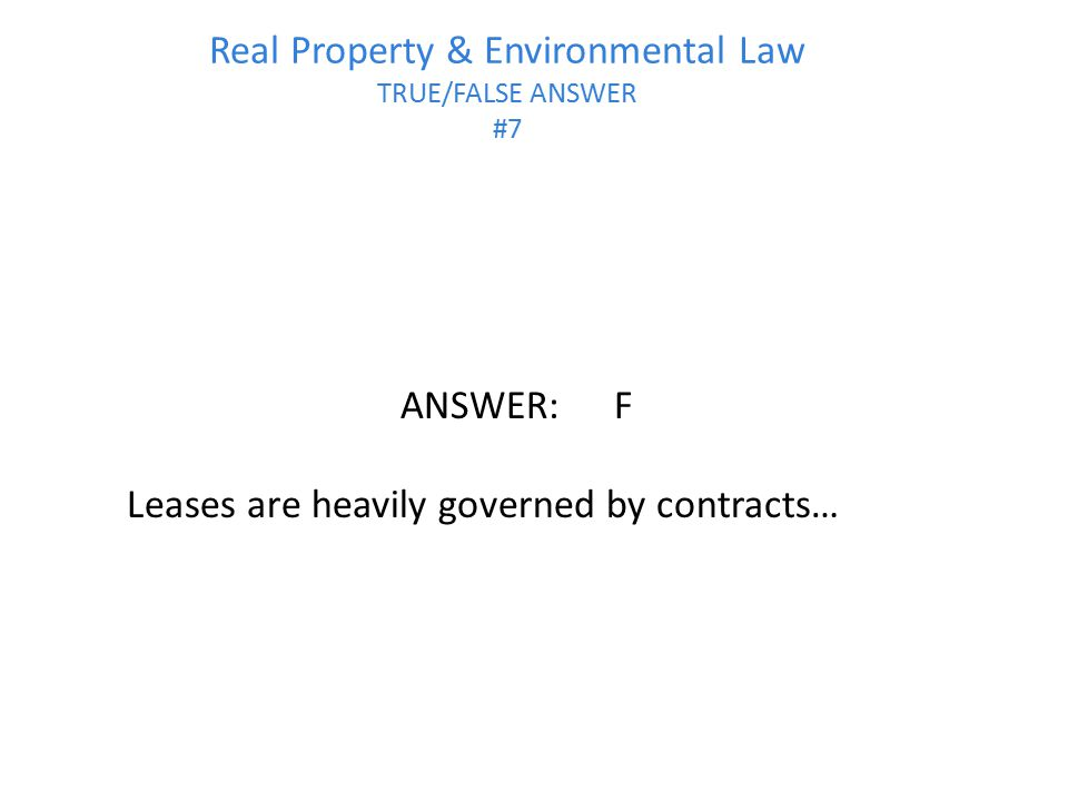 Real Property & Environmental Law TRUE/FALSE ANSWER #7 ANSWER:F Leases are heavily governed by contracts…
