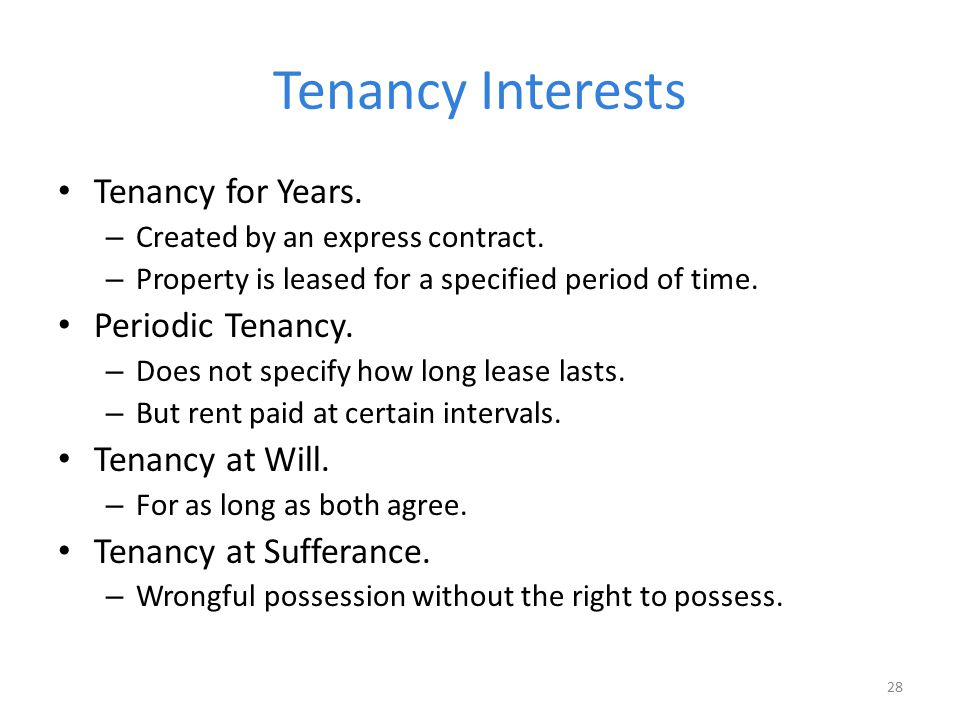 Tenancy Interests Tenancy for Years. – Created by an express contract. – Property is leased for a specified period of time. Periodic Tenancy. – Does n