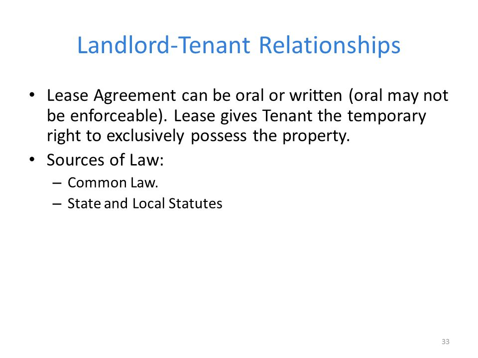 Landlord-Tenant Relationships Lease Agreement can be oral or written (oral may not be enforceable). Lease gives Tenant the temporary right to exclusiv