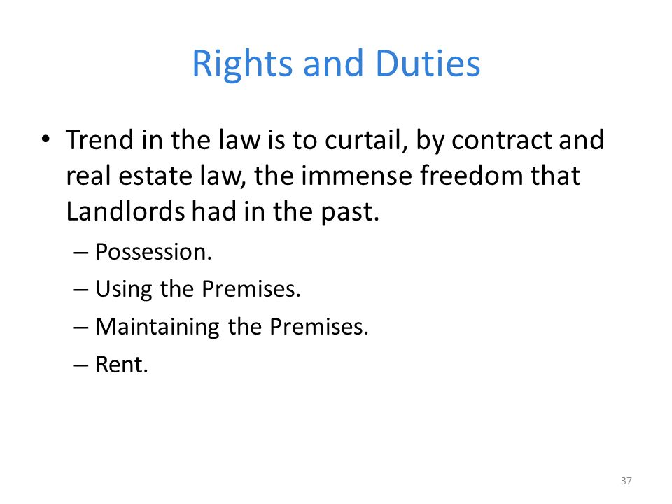Rights and Duties Trend in the law is to curtail, by contract and real estate law, the immense freedom that Landlords had in the past. – Possession. –