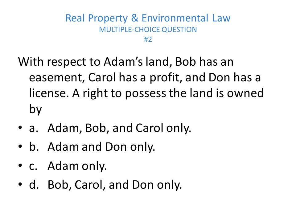 Real Property & Environmental Law MULTIPLE-CHOICE QUESTION #2 With respect to Adam's land, Bob has an easement, Carol has a profit, and Don has a lice