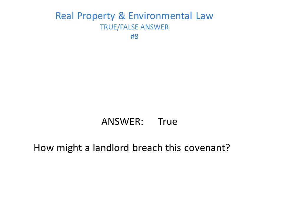 Real Property & Environmental Law TRUE/FALSE ANSWER #8 ANSWER:True How might a landlord breach this covenant?