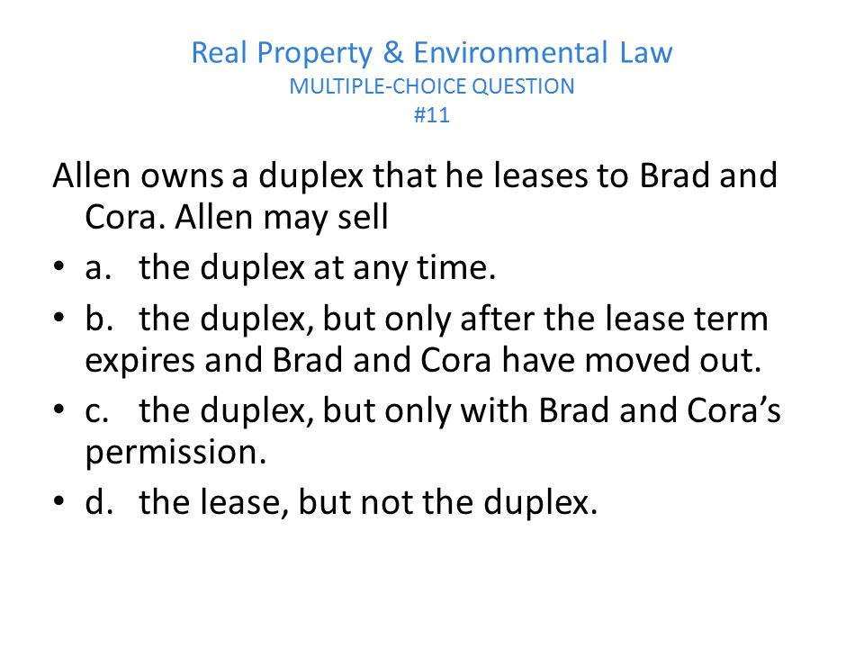 Real Property & Environmental Law MULTIPLE-CHOICE QUESTION #11 Allen owns a duplex that he leases to Brad and Cora. Allen may sell a.the duplex at any