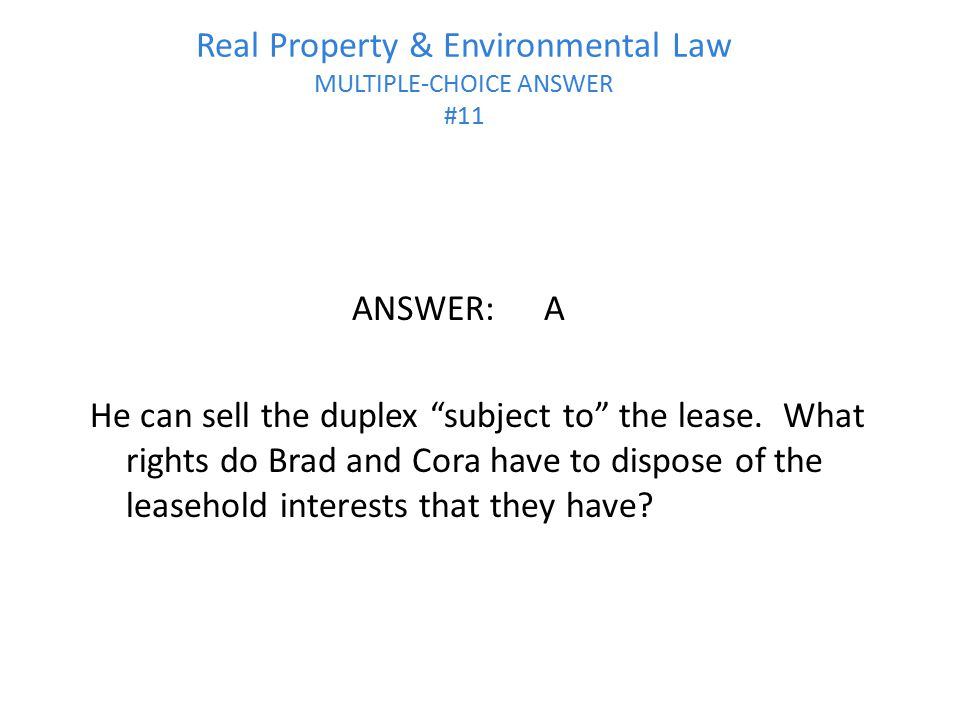 "Real Property & Environmental Law MULTIPLE-CHOICE ANSWER #11 ANSWER:A He can sell the duplex ""subject to"" the lease. What rights do Brad and Cora have"