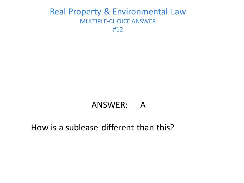 Real Property & Environmental Law MULTIPLE-CHOICE ANSWER #12 ANSWER:A How is a sublease different than this?