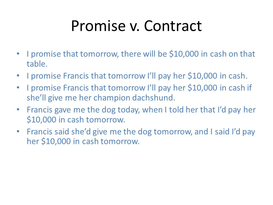 Promise v. Contract I promise that tomorrow, there will be $10,000 in cash on that table. I promise Francis that tomorrow I'll pay her $10,000 in cash