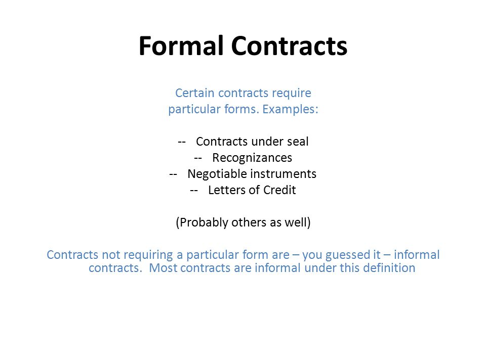 Formal Contracts Certain contracts require particular forms. Examples: --Contracts under seal --Recognizances --Negotiable instruments --Letters of Cr
