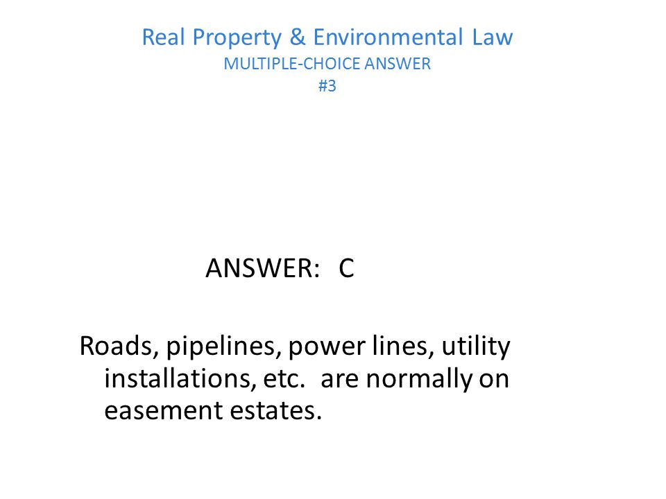Real Property & Environmental Law MULTIPLE-CHOICE ANSWER #3 ANSWER:C Roads, pipelines, power lines, utility installations, etc. are normally on easeme