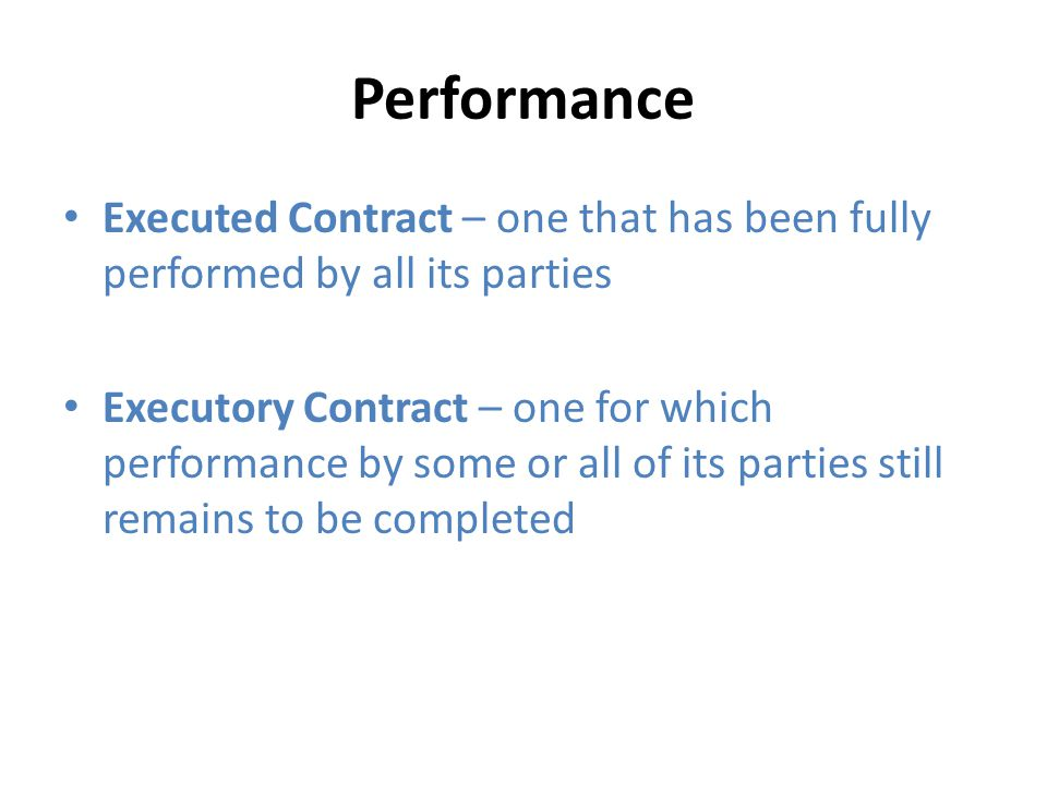 Performance Executed Contract – one that has been fully performed by all its parties Executory Contract – one for which performance by some or all of