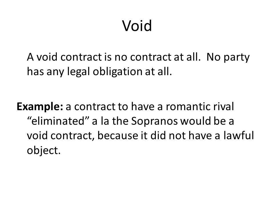 "Void A void contract is no contract at all. No party has any legal obligation at all. Example: a contract to have a romantic rival ""eliminated"" a la t"