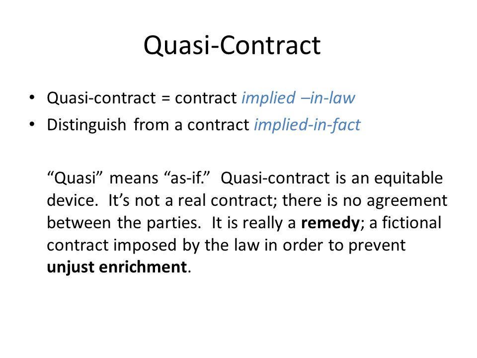"Quasi-Contract Quasi-contract = contract implied –in-law Distinguish from a contract implied-in-fact ""Quasi"" means ""as-if."" Quasi-contract is an equit"