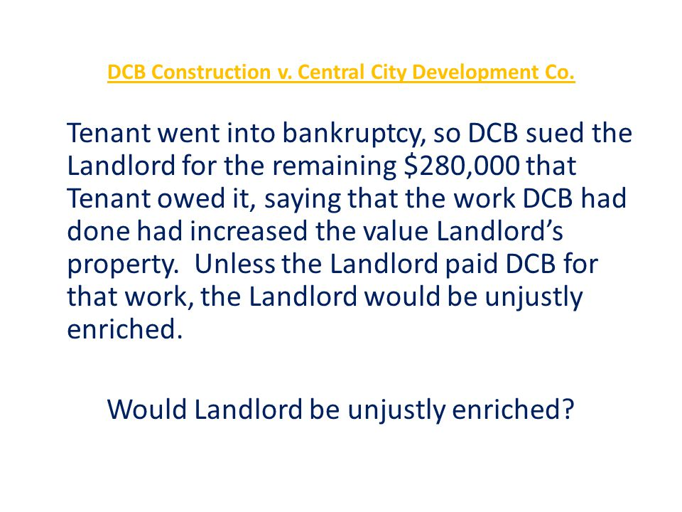 DCB Construction v. Central City Development Co. Tenant went into bankruptcy, so DCB sued the Landlord for the remaining $280,000 that Tenant owed it,