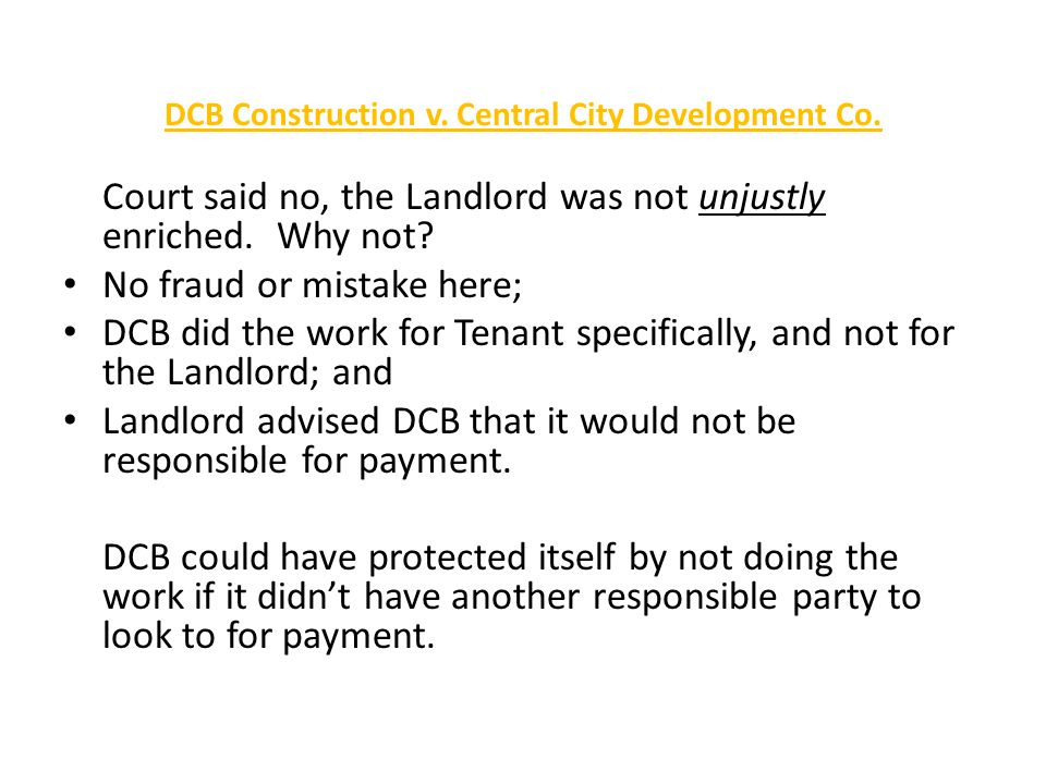 DCB Construction v. Central City Development Co. Court said no, the Landlord was not unjustly enriched. Why not? No fraud or mistake here; DCB did the
