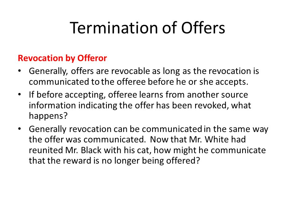 Termination of Offers Revocation by Offeror Generally, offers are revocable as long as the revocation is communicated to the offeree before he or she