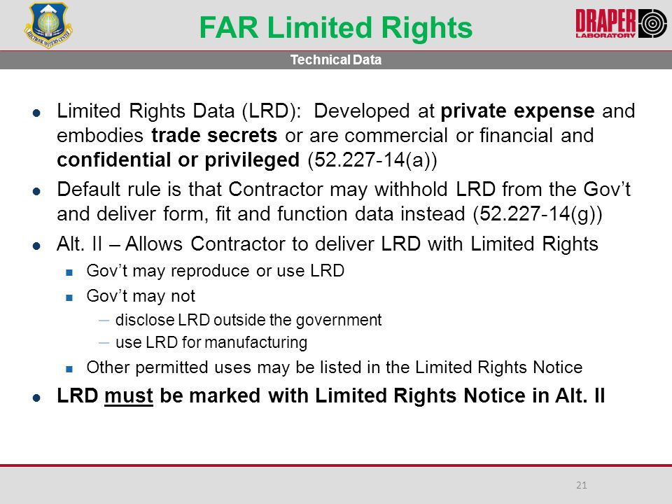 FAR Limited Rights Limited Rights Data (LRD): Developed at private expense and embodies trade secrets or are commercial or financial and confidential or privileged (52.227-14(a)) Default rule is that Contractor may withhold LRD from the Gov't and deliver form, fit and function data instead (52.227-14(g)) Alt.