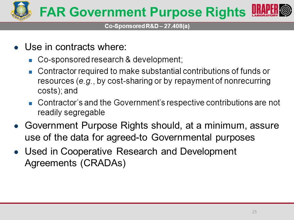 FAR Government Purpose Rights Use in contracts where: Co-sponsored research & development; Contractor required to make substantial contributions of funds or resources (e.g., by cost-sharing or by repayment of nonrecurring costs); and Contractor's and the Government's respective contributions are not readily segregable Government Purpose Rights should, at a minimum, assure use of the data for agreed-to Governmental purposes Used in Cooperative Research and Development Agreements (CRADAs) Co-Sponsored R&D – 27.408(a) 25