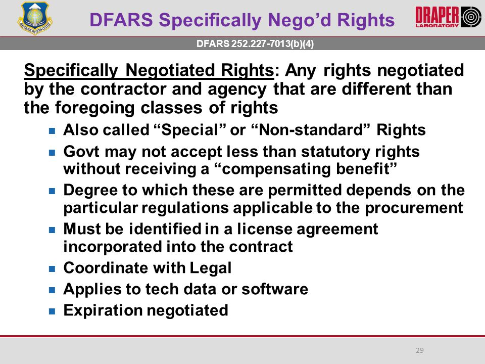 DFARS Specifically Nego'd Rights Specifically Negotiated Rights: Any rights negotiated by the contractor and agency that are different than the foregoing classes of rights Also called Special or Non-standard Rights Govt may not accept less than statutory rights without receiving a compensating benefit Degree to which these are permitted depends on the particular regulations applicable to the procurement Must be identified in a license agreement incorporated into the contract Coordinate with Legal Applies to tech data or software Expiration negotiated DFARS 252.227-7013(b)(4) 29