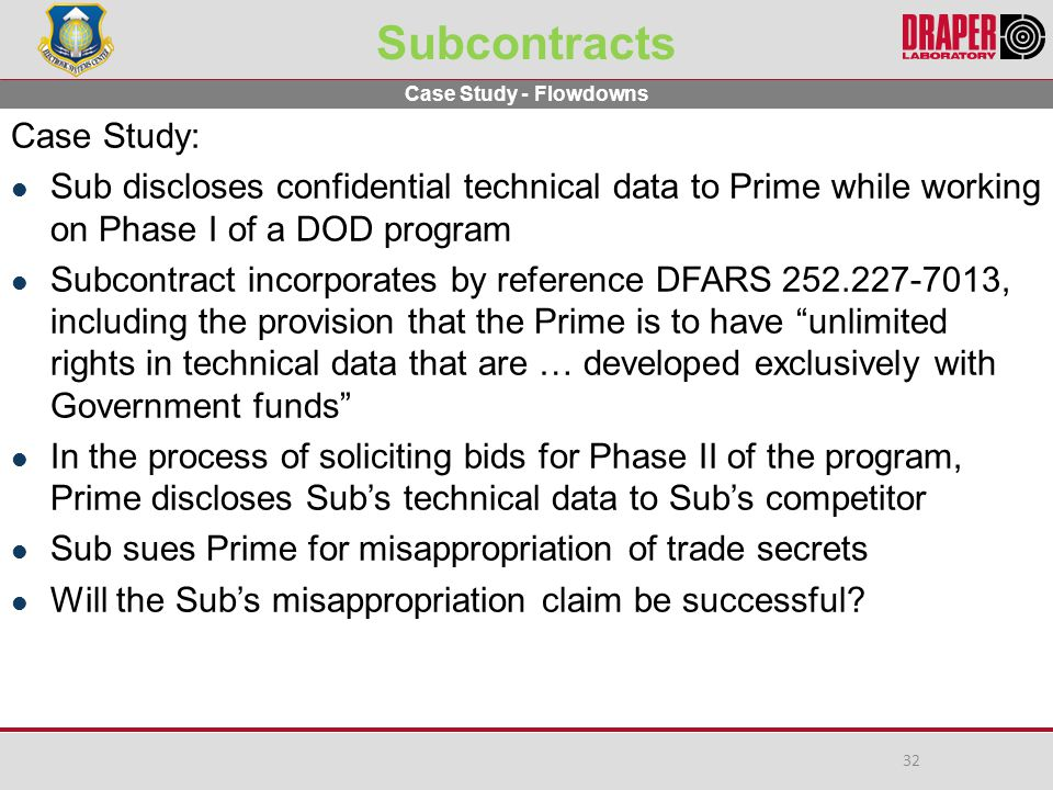 Subcontracts Case Study: Sub discloses confidential technical data to Prime while working on Phase I of a DOD program Subcontract incorporates by reference DFARS 252.227-7013, including the provision that the Prime is to have unlimited rights in technical data that are … developed exclusively with Government funds In the process of soliciting bids for Phase II of the program, Prime discloses Sub's technical data to Sub's competitor Sub sues Prime for misappropriation of trade secrets Will the Sub's misappropriation claim be successful.