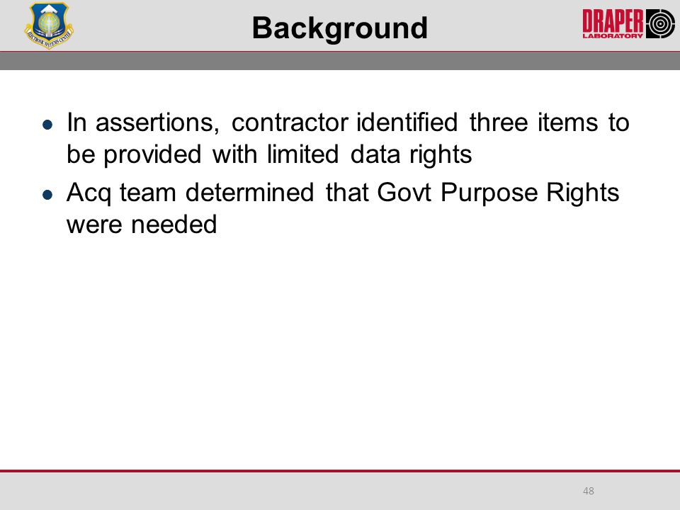 Background In assertions, contractor identified three items to be provided with limited data rights Acq team determined that Govt Purpose Rights were needed 48