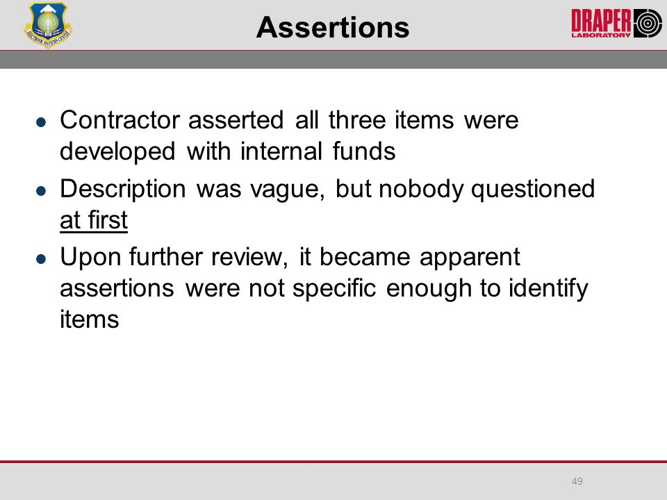 Assertions Contractor asserted all three items were developed with internal funds Description was vague, but nobody questioned at first Upon further review, it became apparent assertions were not specific enough to identify items 49