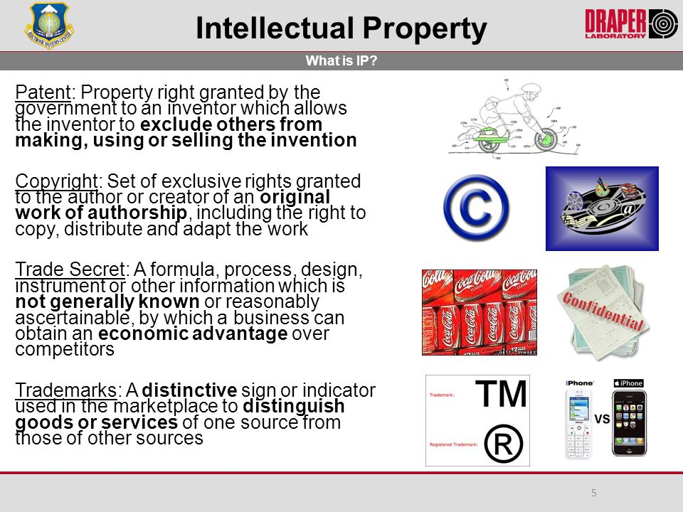 Intellectual Property Patent: Property right granted by the government to an inventor which allows the inventor to exclude others from making, using or selling the invention Copyright: Set of exclusive rights granted to the author or creator of an original work of authorship, including the right to copy, distribute and adapt the work Trade Secret: A formula, process, design, instrument or other information which is not generally known or reasonably ascertainable, by which a business can obtain an economic advantage over competitors Trademarks: A distinctive sign or indicator used in the marketplace to distinguish goods or services of one source from those of other sources What is IP.
