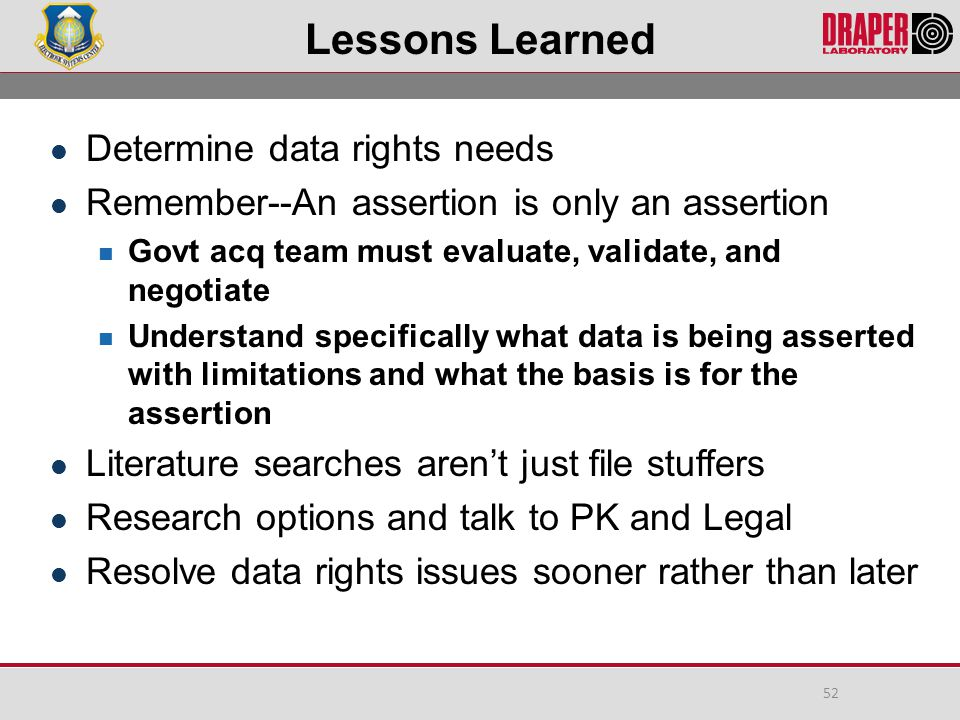 Lessons Learned Determine data rights needs Remember--An assertion is only an assertion Govt acq team must evaluate, validate, and negotiate Understand specifically what data is being asserted with limitations and what the basis is for the assertion Literature searches aren't just file stuffers Research options and talk to PK and Legal Resolve data rights issues sooner rather than later 52