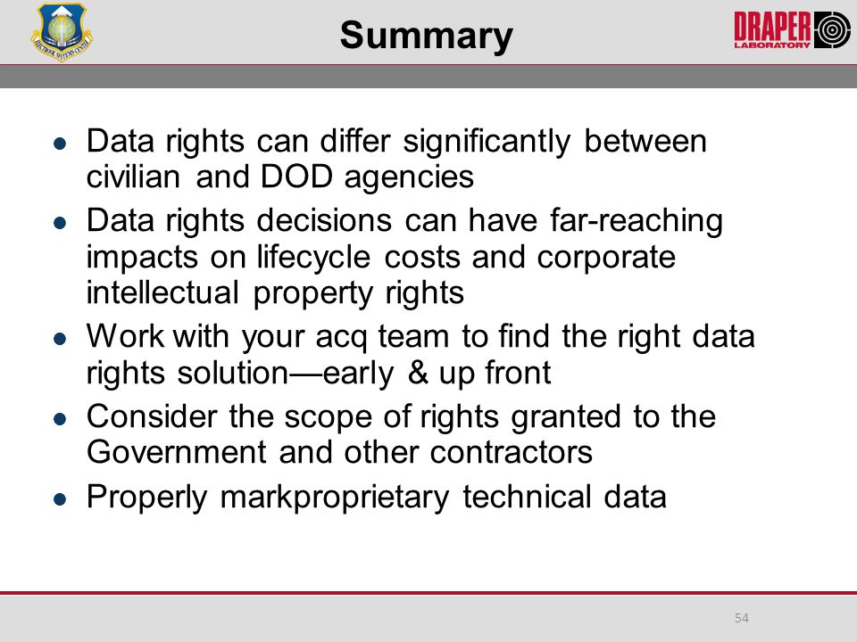 Summary Data rights can differ significantly between civilian and DOD agencies Data rights decisions can have far-reaching impacts on lifecycle costs and corporate intellectual property rights Work with your acq team to find the right data rights solution—early & up front Consider the scope of rights granted to the Government and other contractors Properly markproprietary technical data 54