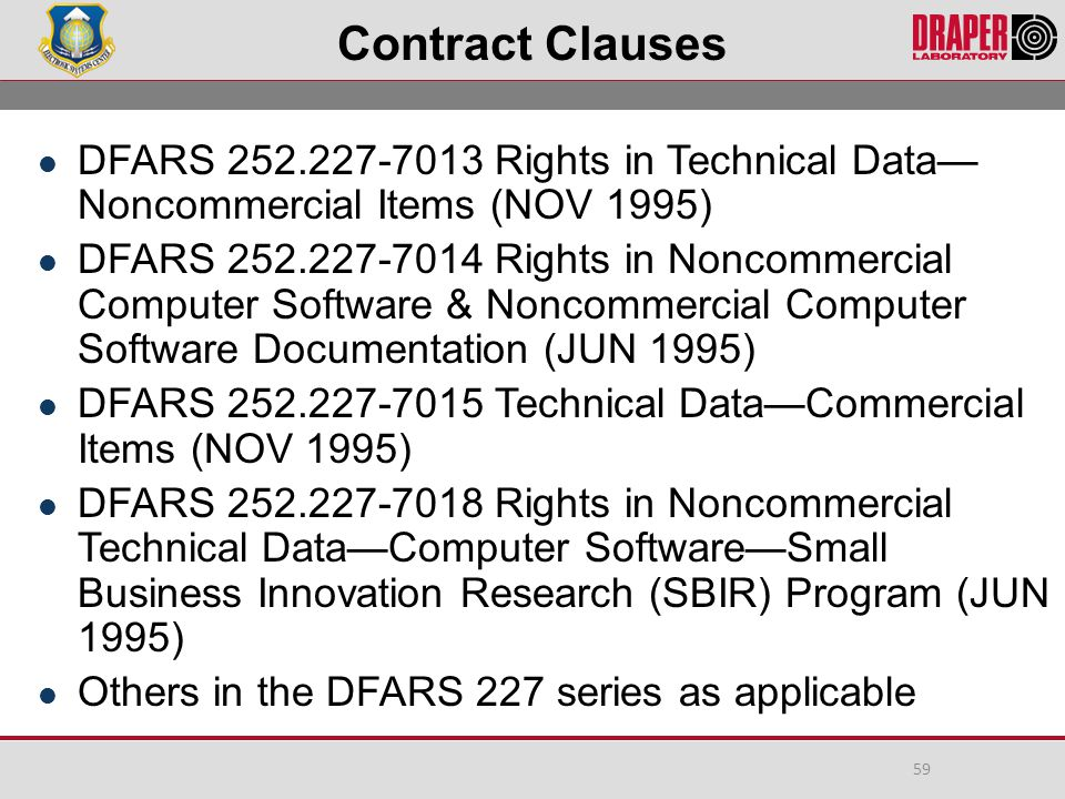 Contract Clauses DFARS 252.227-7013 Rights in Technical Data— Noncommercial Items (NOV 1995) DFARS 252.227-7014 Rights in Noncommercial Computer Software & Noncommercial Computer Software Documentation (JUN 1995) DFARS 252.227-7015 Technical Data—Commercial Items (NOV 1995) DFARS 252.227-7018 Rights in Noncommercial Technical Data—Computer Software—Small Business Innovation Research (SBIR) Program (JUN 1995) Others in the DFARS 227 series as applicable 59