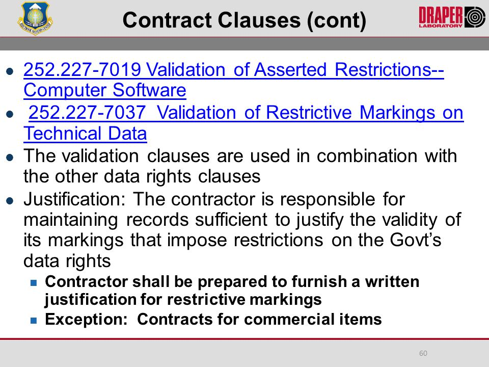 Contract Clauses (cont) 252.227-7019 Validation of Asserted Restrictions-- Computer Software 252.227-7019 Validation of Asserted Restrictions-- Computer Software 252.227-7037 Validation of Restrictive Markings on Technical Data252.227-7037 Validation of Restrictive Markings on Technical Data The validation clauses are used in combination with the other data rights clauses Justification: The contractor is responsible for maintaining records sufficient to justify the validity of its markings that impose restrictions on the Govt's data rights Contractor shall be prepared to furnish a written justification for restrictive markings Exception: Contracts for commercial items 60