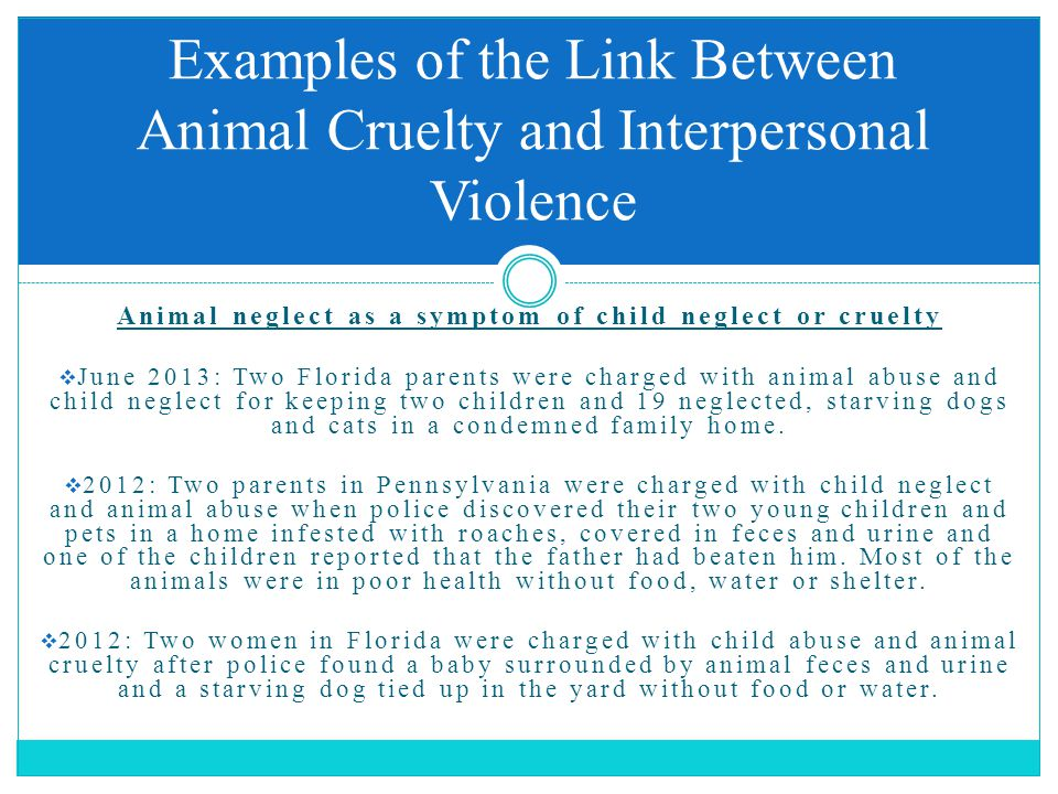 Animal neglect as a symptom of child neglect or cruelty  June 2013: Two Florida parents were charged with animal abuse and child neglect for keeping two children and 19 neglected, starving dogs and cats in a condemned family home.