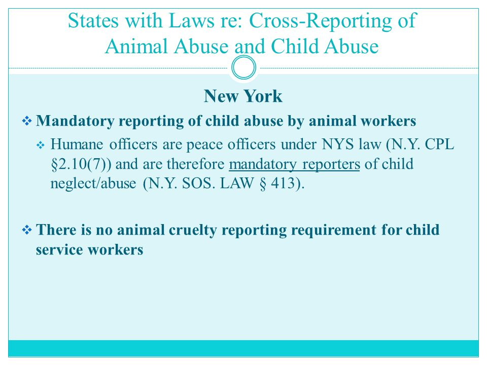 States with Laws re: Cross-Reporting of Animal Abuse and Child Abuse New York  Mandatory reporting of child abuse by animal workers  Humane officers are peace officers under NYS law (N.Y.