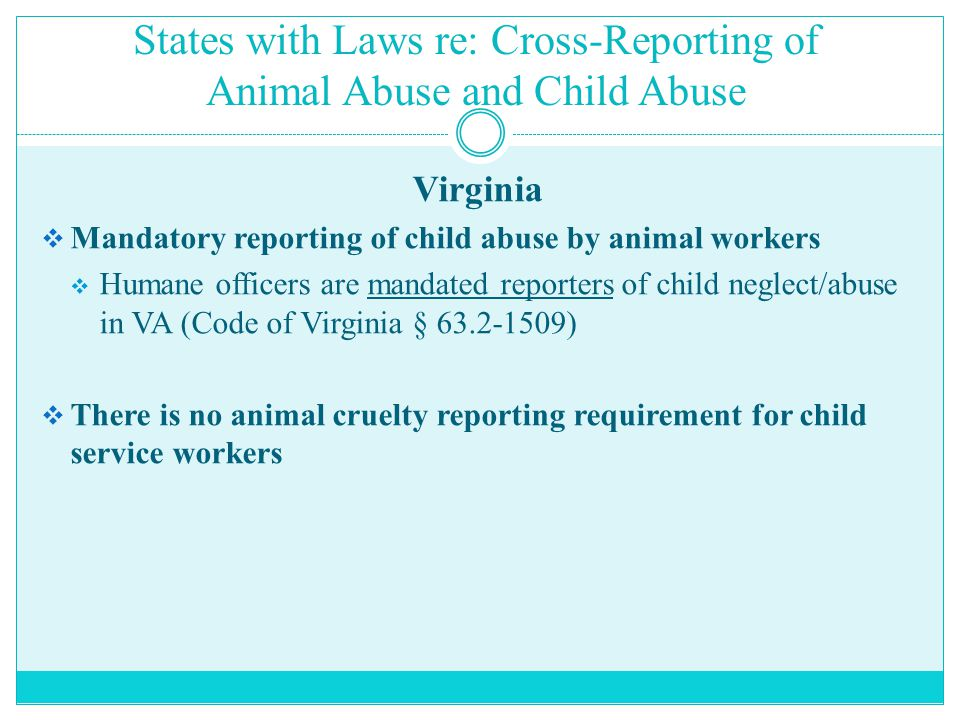 States with Laws re: Cross-Reporting of Animal Abuse and Child Abuse Virginia  Mandatory reporting of child abuse by animal workers  Humane officers are mandated reporters of child neglect/abuse in VA (Code of Virginia § 63.2-1509)  There is no animal cruelty reporting requirement for child service workers