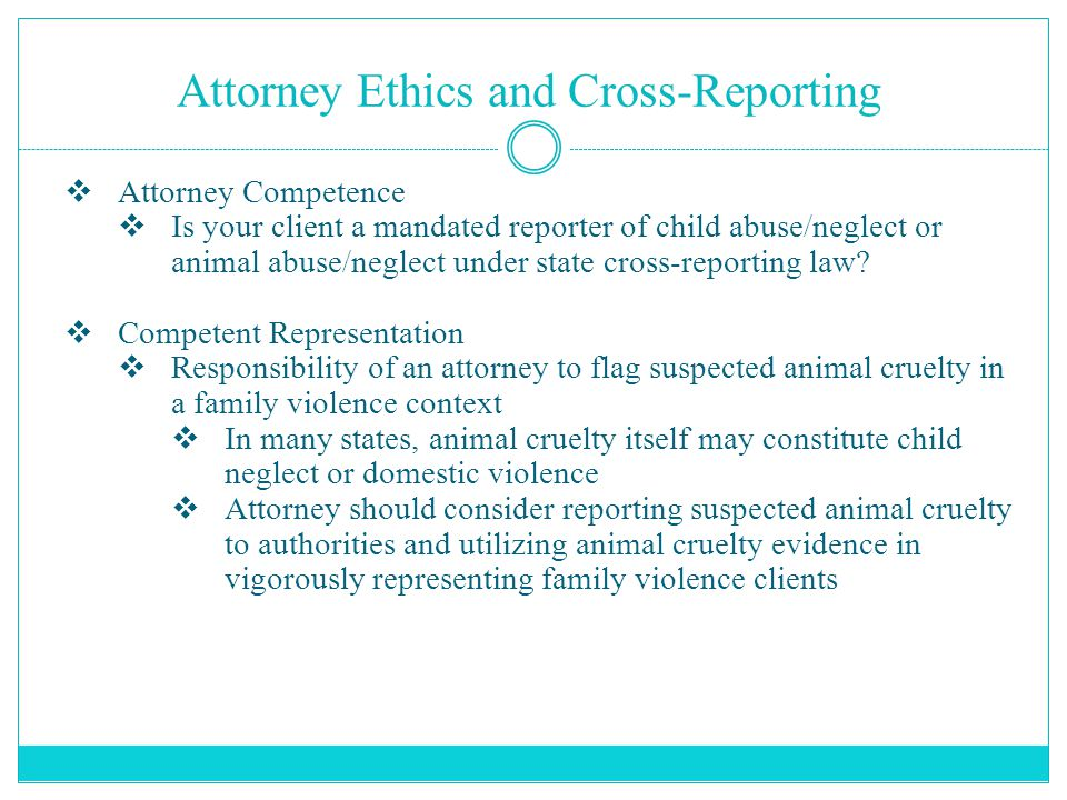 Attorney Ethics and Cross-Reporting  Attorney Competence  Is your client a mandated reporter of child abuse/neglect or animal abuse/neglect under st