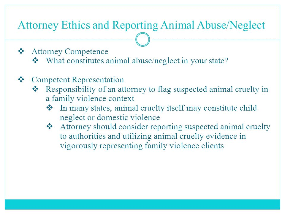 Attorney Ethics and Reporting Animal Abuse/Neglect  Attorney Competence  What constitutes animal abuse/neglect in your state?  Competent Representa