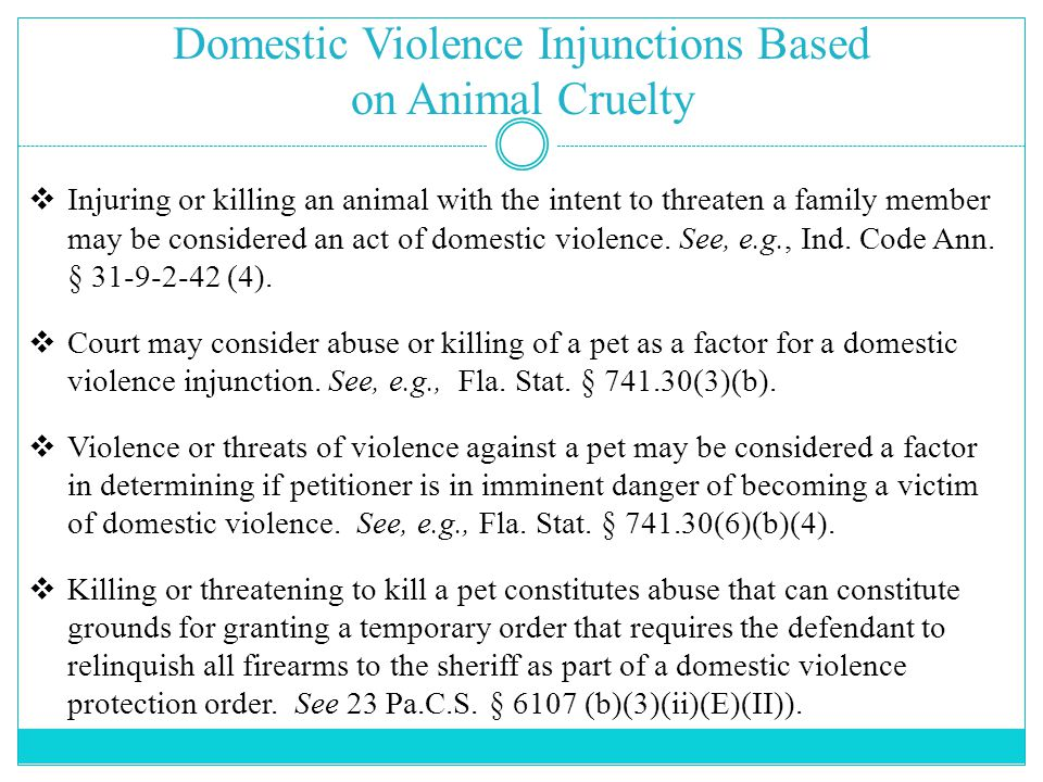 Domestic Violence Injunctions Based on Animal Cruelty  Injuring or killing an animal with the intent to threaten a family member may be considered an