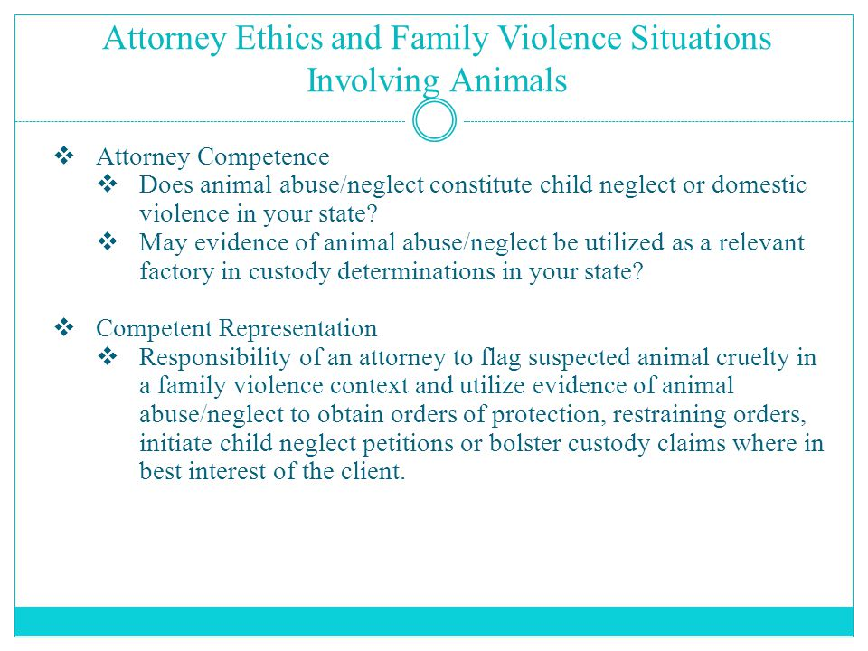 Attorney Ethics and Family Violence Situations Involving Animals  Attorney Competence  Does animal abuse/neglect constitute child neglect or domestic violence in your state.