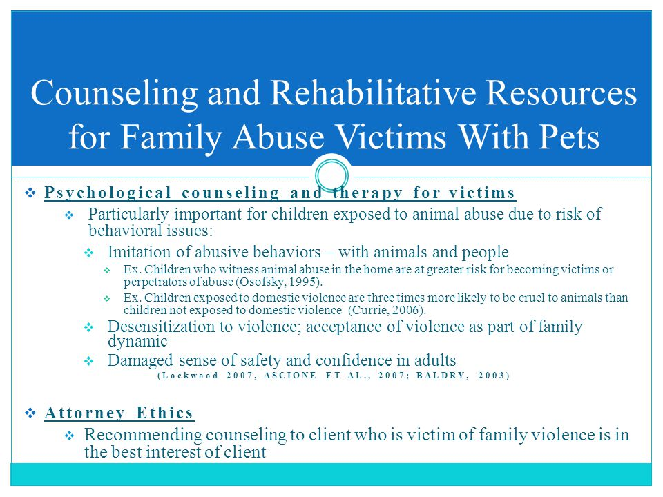  Psychological counseling and therapy for victims  Particularly important for children exposed to animal abuse due to risk of behavioral issues:  Imitation of abusive behaviors – with animals and people  Ex.