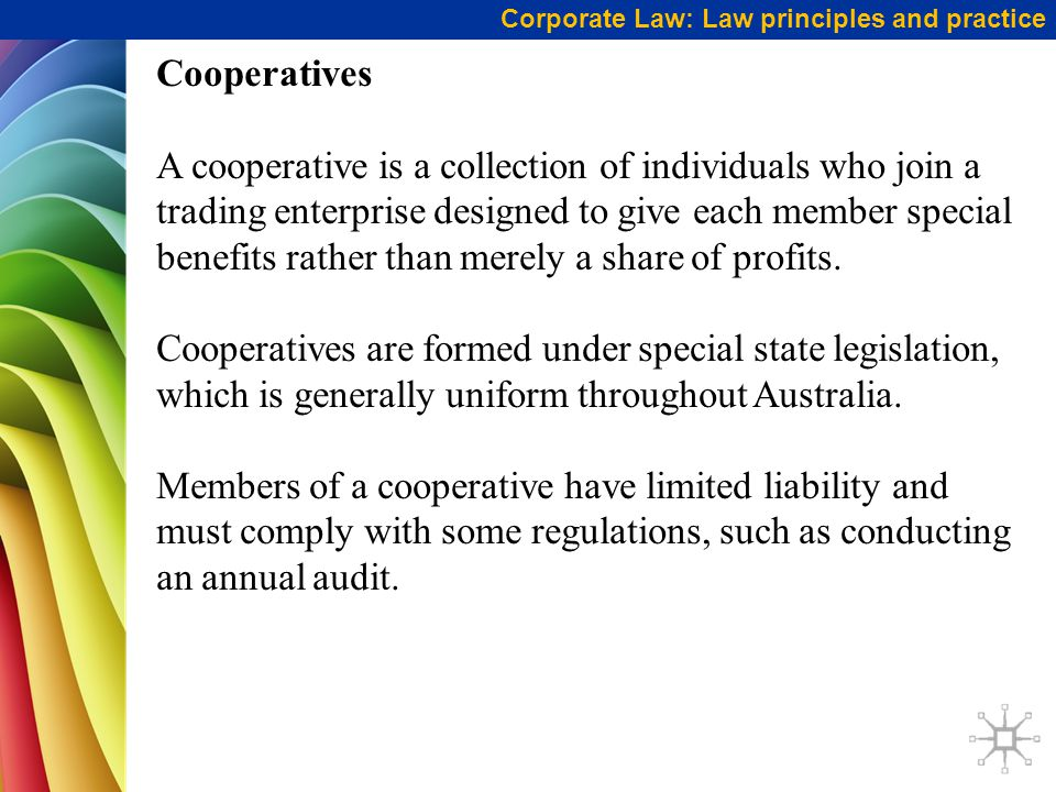 Corporate Law: Law principles and practice Cooperatives A cooperative is a collection of individuals who join a trading enterprise designed to give each member special benefits rather than merely a share of profits.