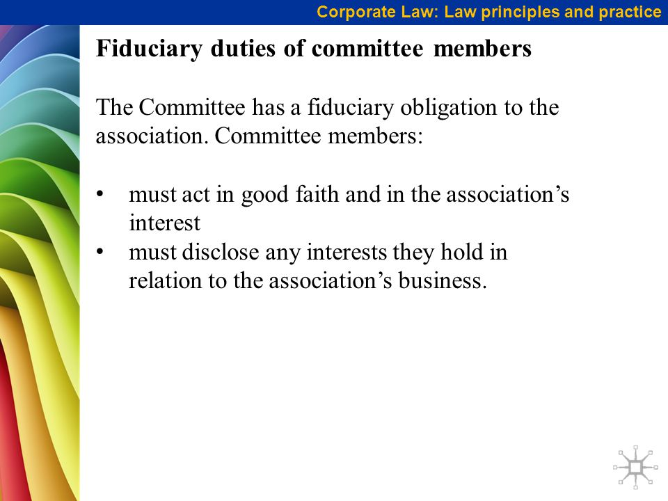 Corporate Law: Law principles and practice Fiduciary duties of committee members The Committee has a fiduciary obligation to the association.