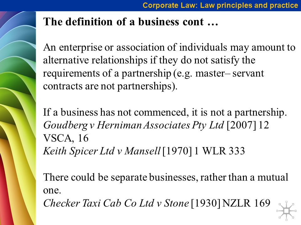 Corporate Law: Law principles and practice The definition of a business cont … An enterprise or association of individuals may amount to alternative relationships if they do not satisfy the requirements of a partnership (e.g.