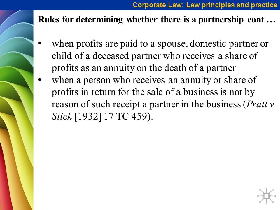 Rules for determining whether there is a partnership cont … when profits are paid to a spouse, domestic partner or child of a deceased partner who receives a share of profits as an annuity on the death of a partner when a person who receives an annuity or share of profits in return for the sale of a business is not by reason of such receipt a partner in the business (Pratt v Stick [1932] 17 TC 459).