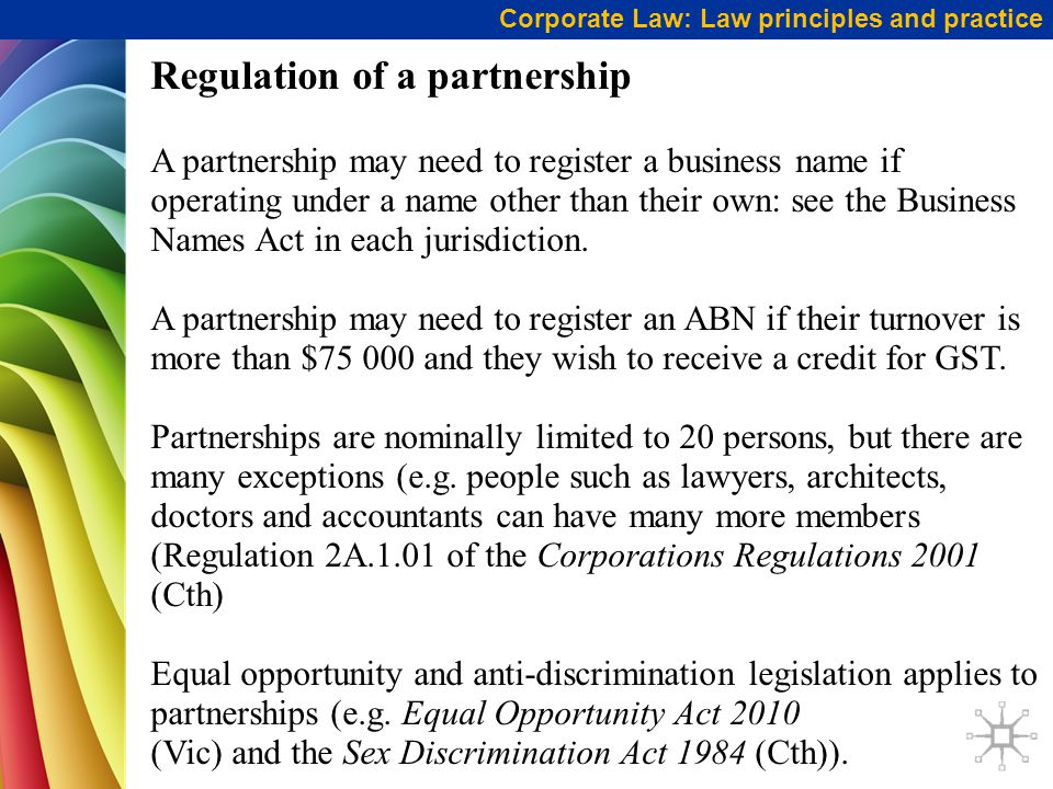 Corporate Law: Law principles and practice Regulation of a partnership A partnership may need to register a business name if operating under a name other than their own: see the Business Names Act in each jurisdiction.