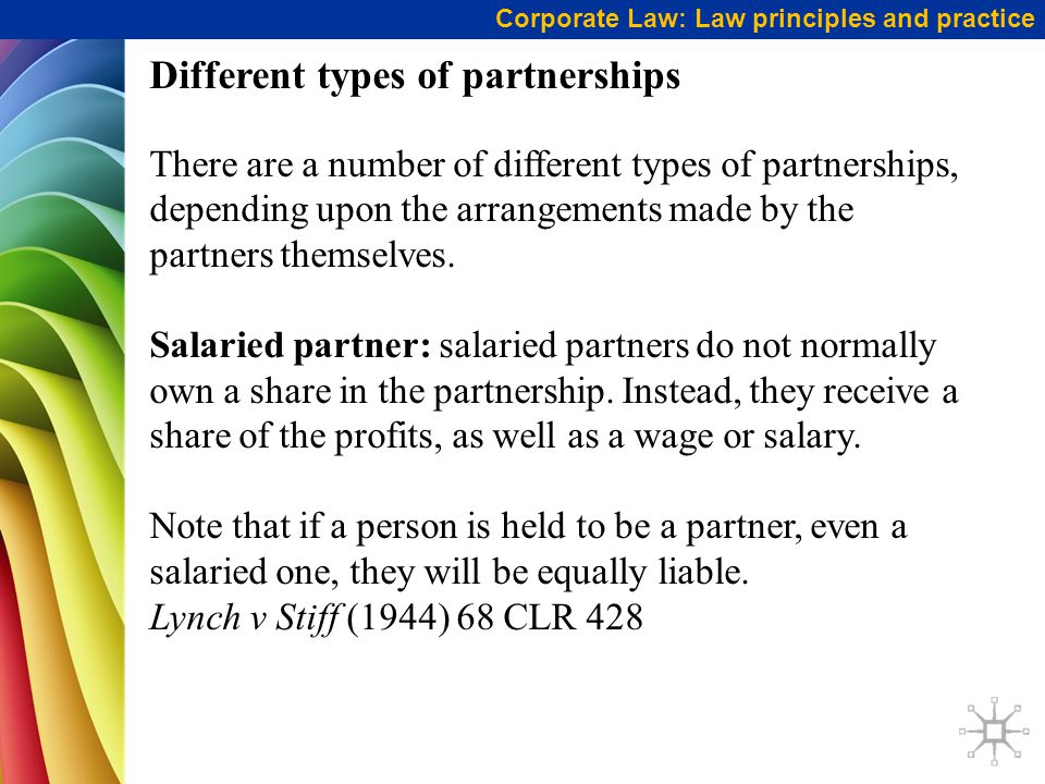 Corporate Law: Law principles and practice Different types of partnerships There are a number of different types of partnerships, depending upon the arrangements made by the partners themselves.