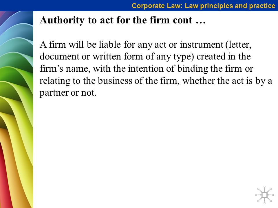 Corporate Law: Law principles and practice Authority to act for the firm cont … A firm will be liable for any act or instrument (letter, document or written form of any type) created in the firm's name, with the intention of binding the firm or relating to the business of the firm, whether the act is by a partner or not.