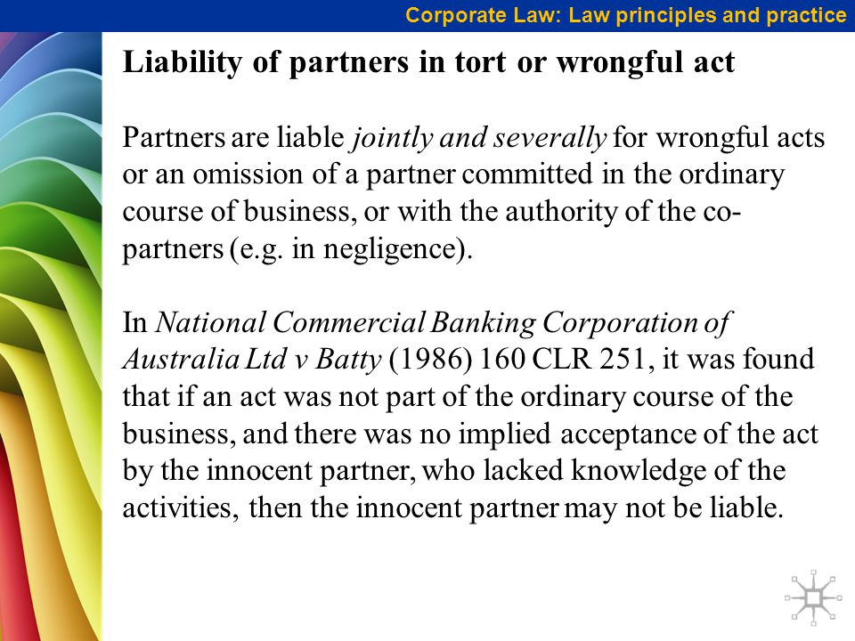 Corporate Law: Law principles and practice Liability of partners in tort or wrongful act Partners are liable jointly and severally for wrongful acts or an omission of a partner committed in the ordinary course of business, or with the authority of the co- partners (e.g.