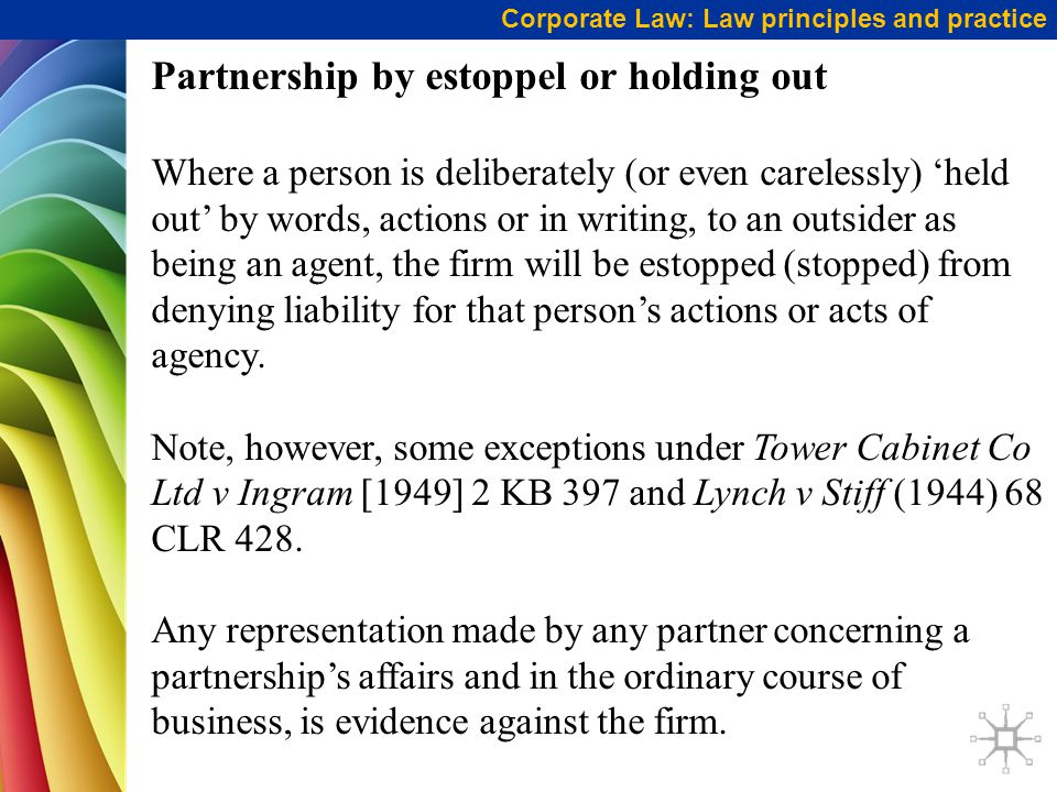 Corporate Law: Law principles and practice Partnership by estoppel or holding out Where a person is deliberately (or even carelessly) 'held out' by words, actions or in writing, to an outsider as being an agent, the firm will be estopped (stopped) from denying liability for that person's actions or acts of agency.