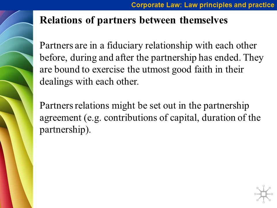 Corporate Law: Law principles and practice Relations of partners between themselves Partners are in a fiduciary relationship with each other before, during and after the partnership has ended.